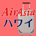 エアアジアX・ハワイの受託荷物と手荷物料金・大きさまとめ